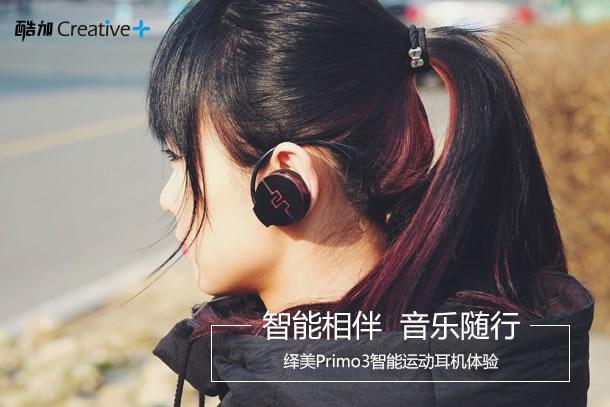 智能相伴 音乐随行 -- 绎美Primo3智能运动耳机体验